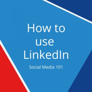 How to use LinkedIn – Social Media 101